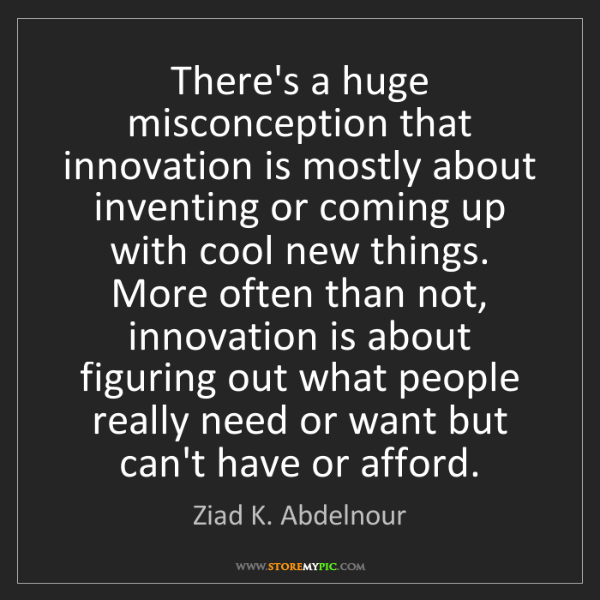 Ziad K. Abdelnour: There's a huge misconception that innovation is mostly...