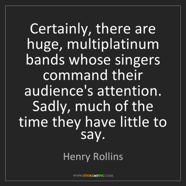 Henry Rollins: Certainly, there are huge, multiplatinum bands whose...
