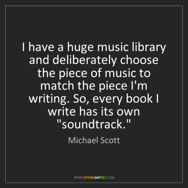 Michael Scott: I have a huge music library and deliberately choose the...