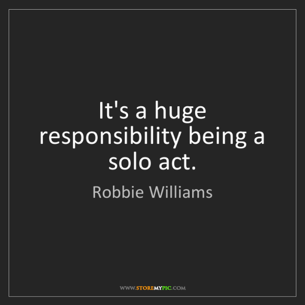 Robbie Williams: It's a huge responsibility being a solo act.
