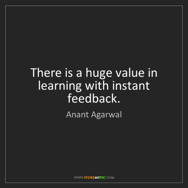 Anant Agarwal: There is a huge value in learning with instant feedback.