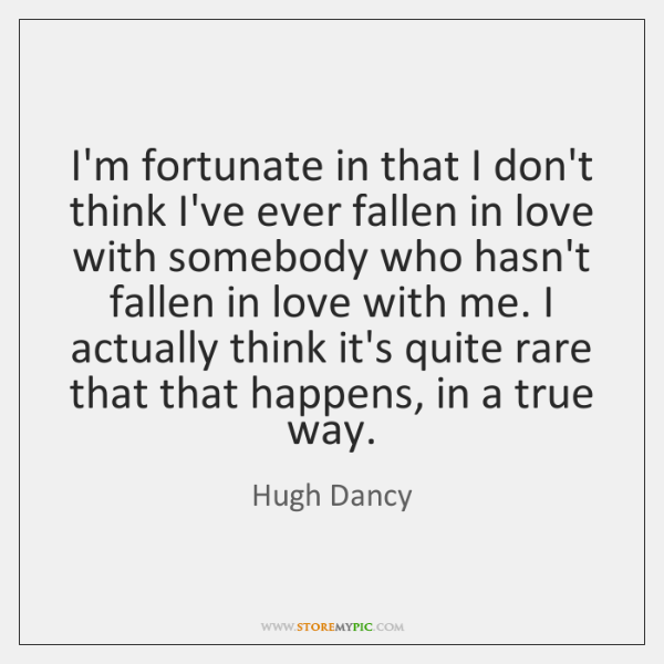 I'm fortunate in that I don't think I've ever fallen in love ...