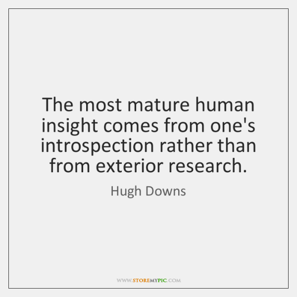 The most mature human insight comes from one's introspection rather than from ...