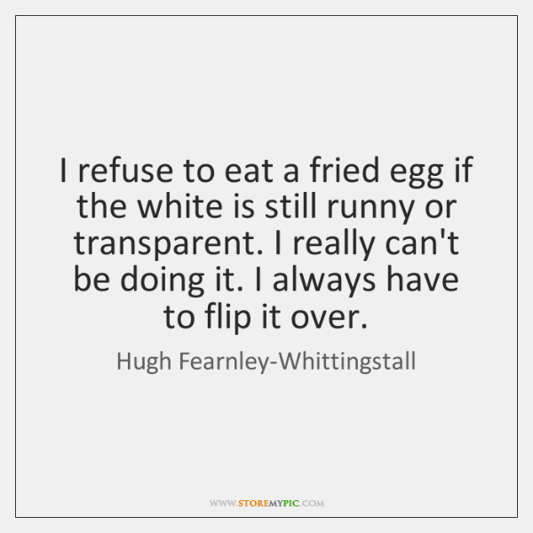 I refuse to eat a fried egg if the white is still ...