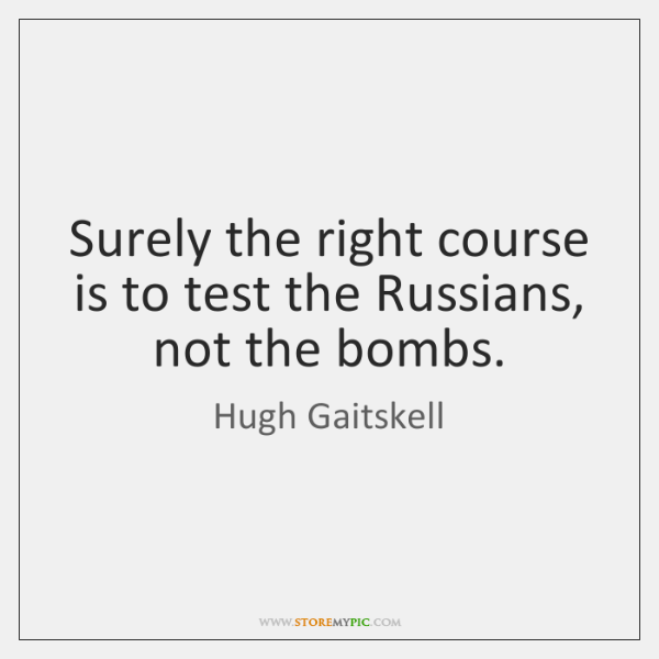 Surely the right course is to test the Russians, not the bombs.
