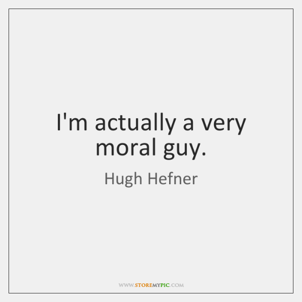 I'm actually a very moral guy.