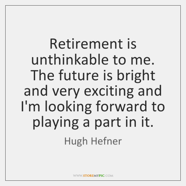 Retirement is unthinkable to me. The future is bright and very exciting ...