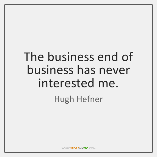 The business end of business has never interested me.