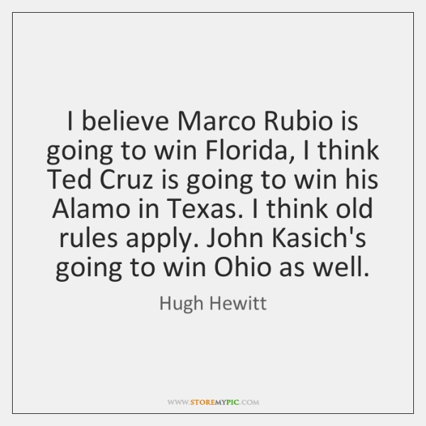 I believe Marco Rubio is going to win Florida, I think Ted ...