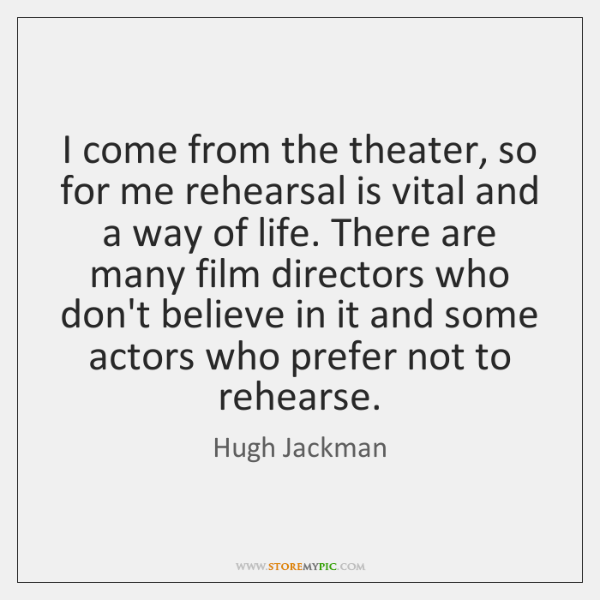 I come from the theater, so for me rehearsal is vital and ...