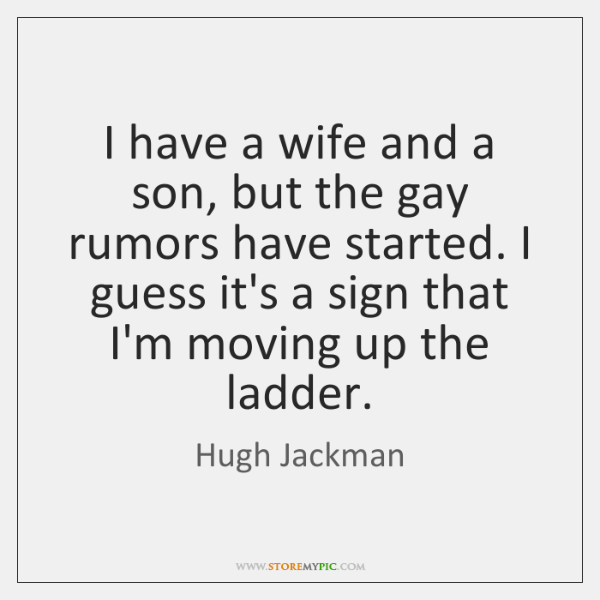 I have a wife and a son, but the gay rumors have ...