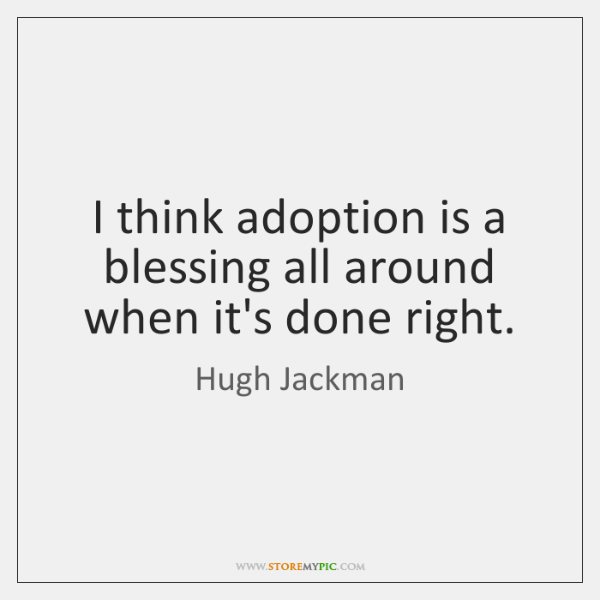 I think adoption is a blessing all around when it's done right.