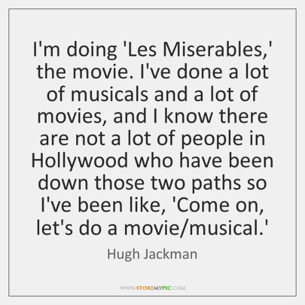 I'm doing 'Les Miserables,' the movie. I've done a lot of ...