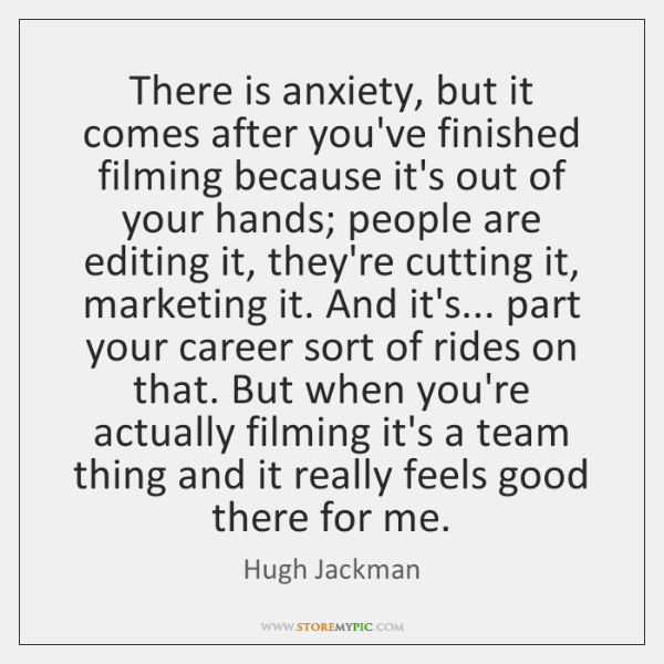 There is anxiety, but it comes after you've finished filming because it's ...