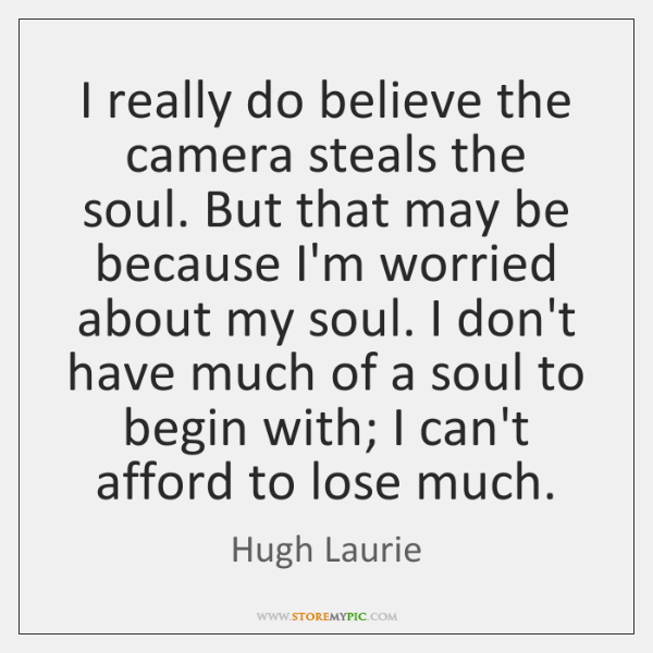 I really do believe the camera steals the soul. But that may ...