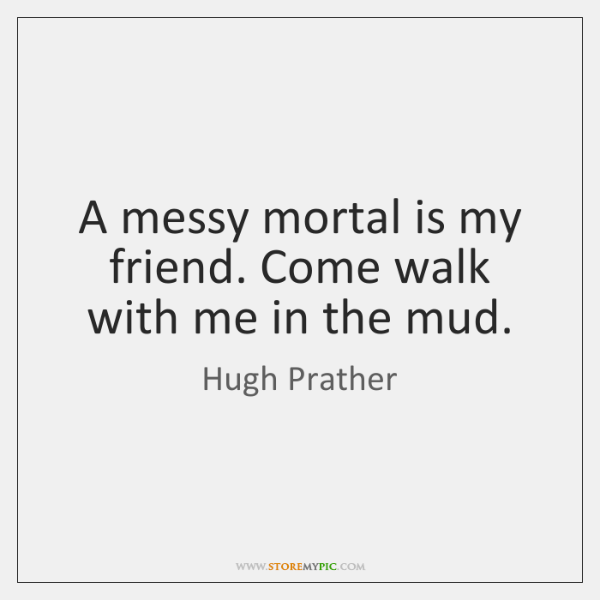 A messy mortal is my friend. Come walk with me in the ...