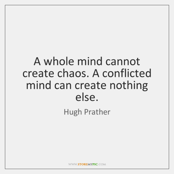A whole mind cannot create chaos. A conflicted mind can create nothing ...