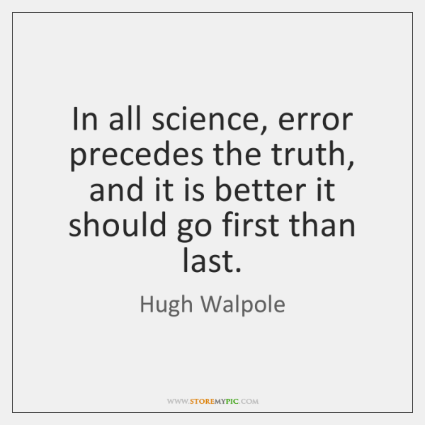 In all science, error precedes the truth, and it is better it ...