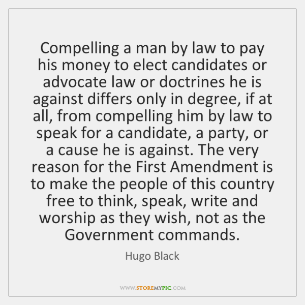 Compelling a man by law to pay his money to elect candidates ...