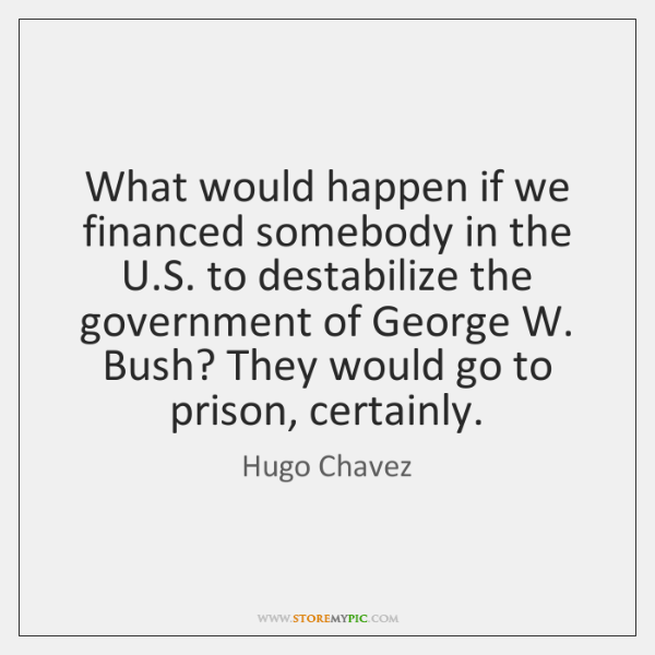 What would happen if we financed somebody in the U.S. to ...