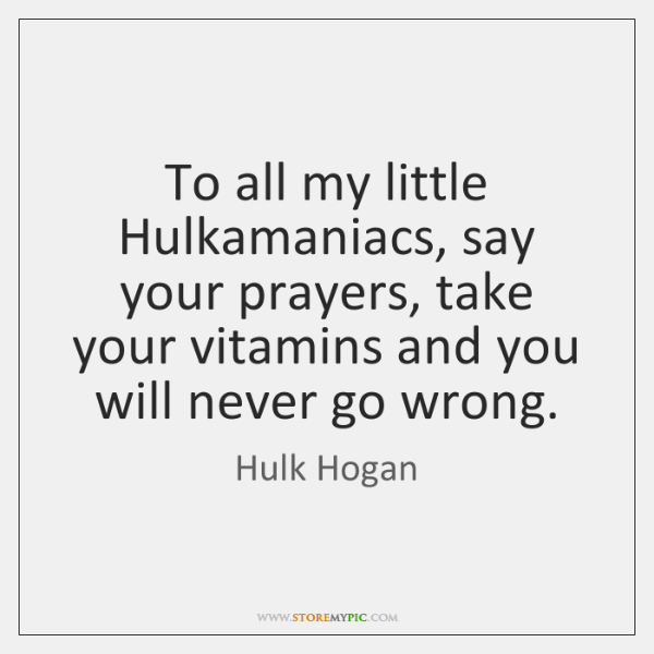 To all my little Hulkamaniacs, say your prayers, take your vitamins and ...