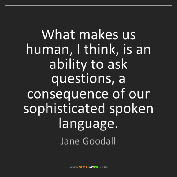Jane Goodall: What makes us human, I think, is an ability to ask questions,...