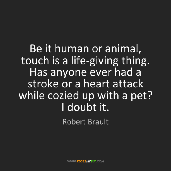 Robert Brault: Be it human or animal, touch is a life-giving thing....