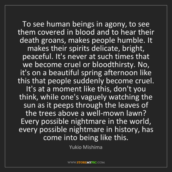 Yukio Mishima: To see human beings in agony, to see them covered in...