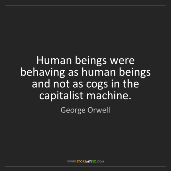 George Orwell: Human beings were behaving as human beings and not as...