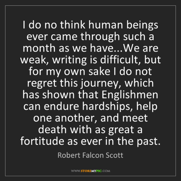 Robert Falcon Scott: I do no think human beings ever came through such a month...