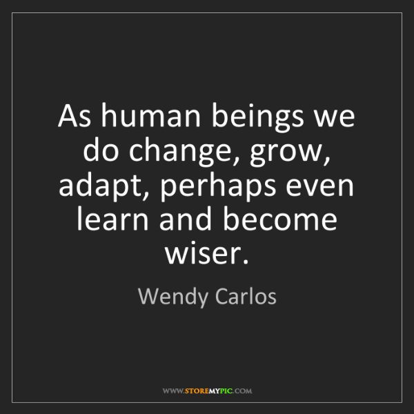 Wendy Carlos: As human beings we do change, grow, adapt, perhaps even...