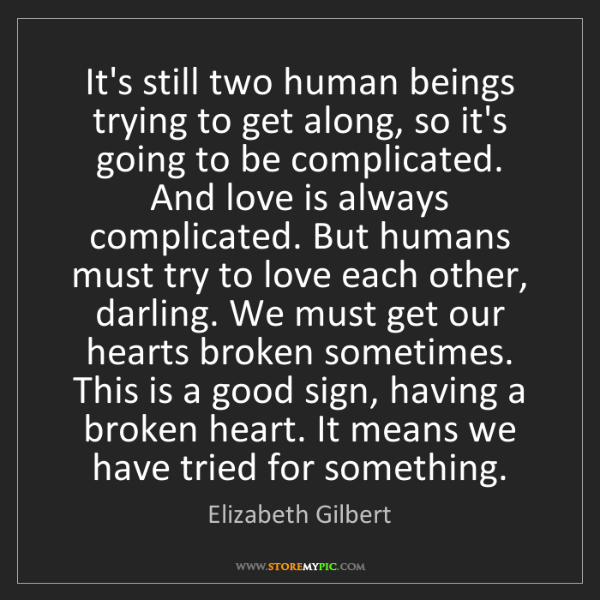 Elizabeth Gilbert: It's still two human beings trying to get along, so it's...
