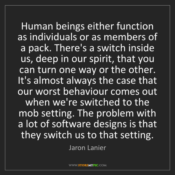 Jaron Lanier: Human beings either function as individuals or as members...