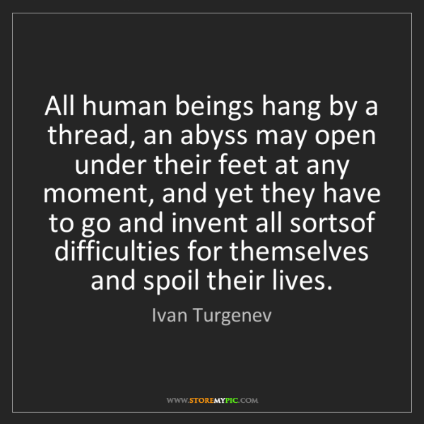 Ivan Turgenev: All human beings hang by a thread, an abyss may open...