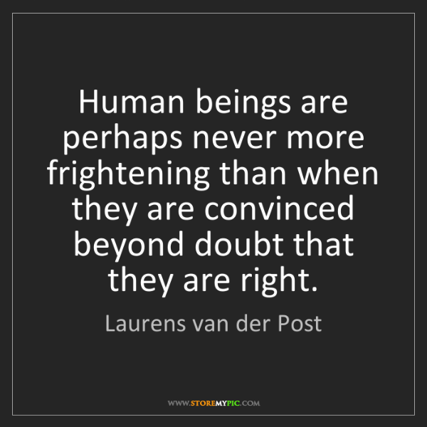 Laurens van der Post: Human beings are perhaps never more frightening than...