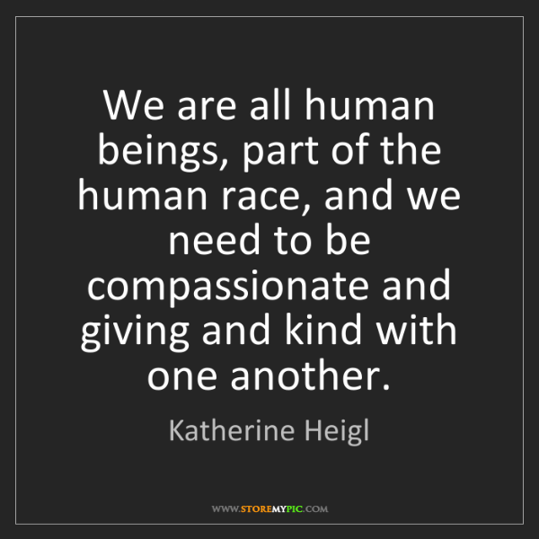 Katherine Heigl: We are all human beings, part of the human race, and...