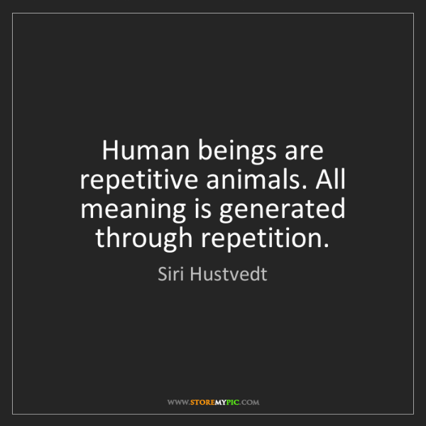 Siri Hustvedt: Human beings are repetitive animals. All meaning is generated...