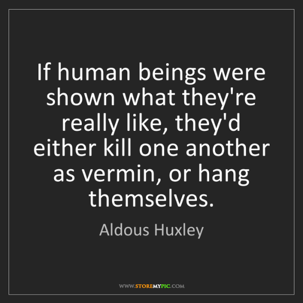 Aldous Huxley: If human beings were shown what they're really like,...