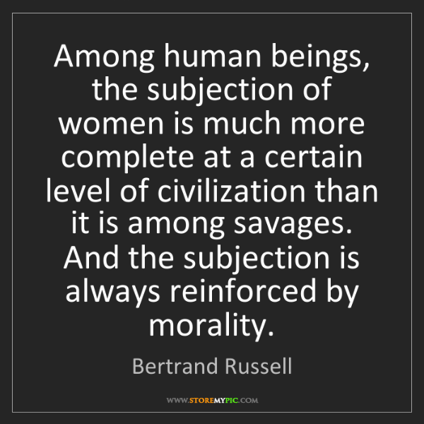 Bertrand Russell: Among human beings, the subjection of women is much more...