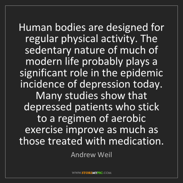 Andrew Weil: Human bodies are designed for regular physical activity....