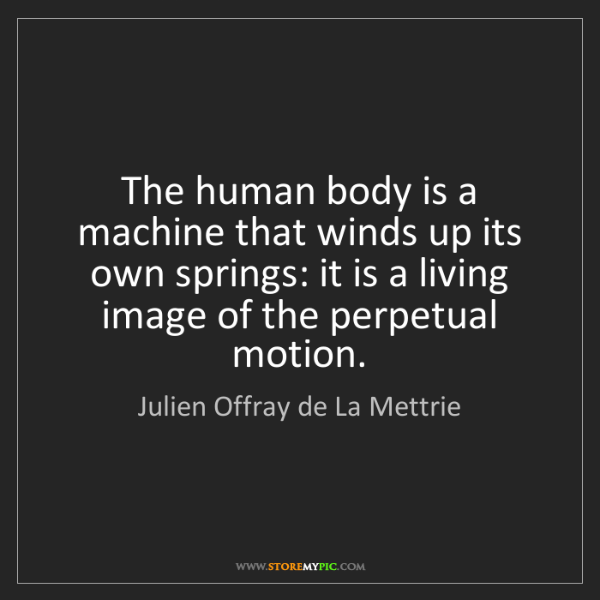 Julien Offray de La Mettrie: The human body is a machine that winds up its own springs:...