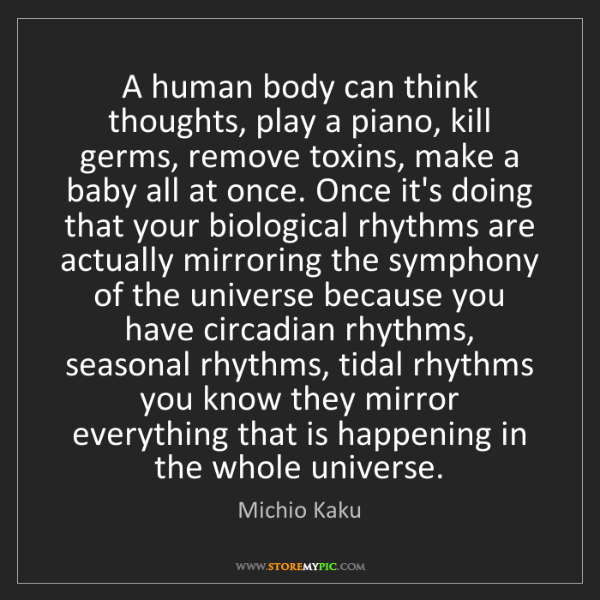 Michio Kaku: A human body can think thoughts, play a piano, kill germs,...