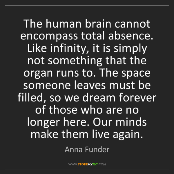 Anna Funder: The human brain cannot encompass total absence. Like...