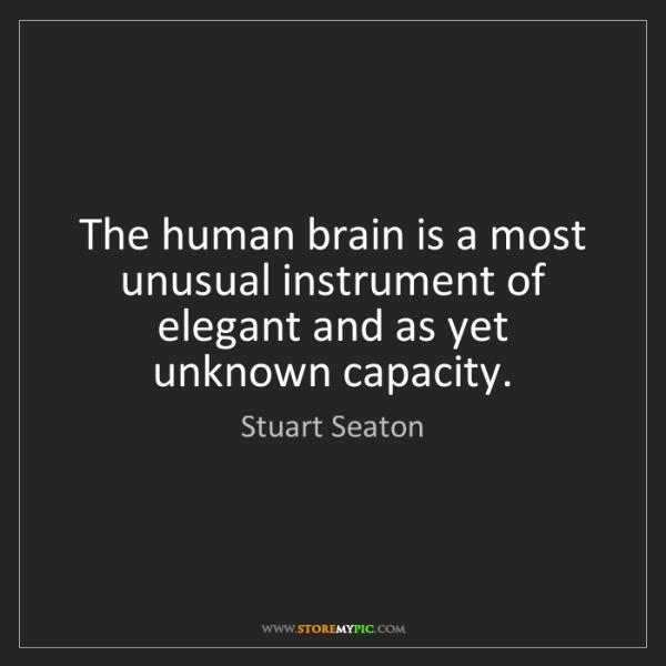 Stuart Seaton: The human brain is a most unusual instrument of elegant...