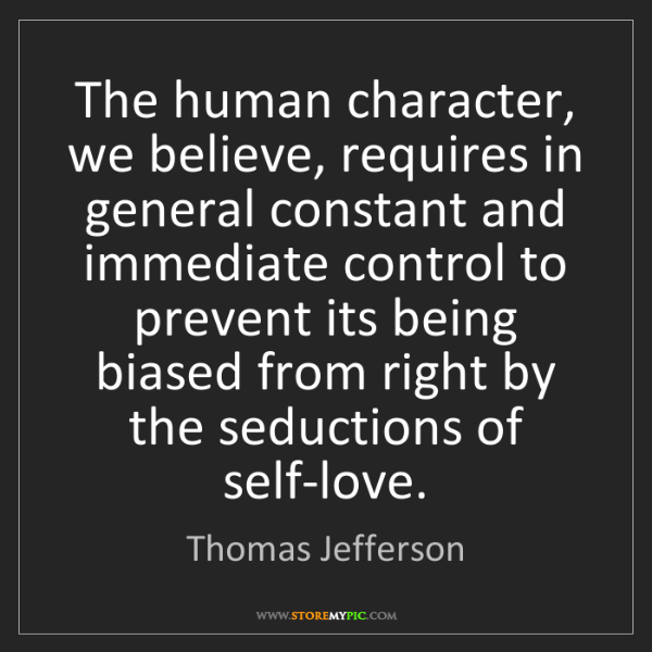Thomas Jefferson: The human character, we believe, requires in general...