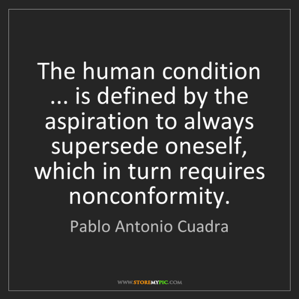 Pablo Antonio Cuadra: The human condition ... is defined by the aspiration...