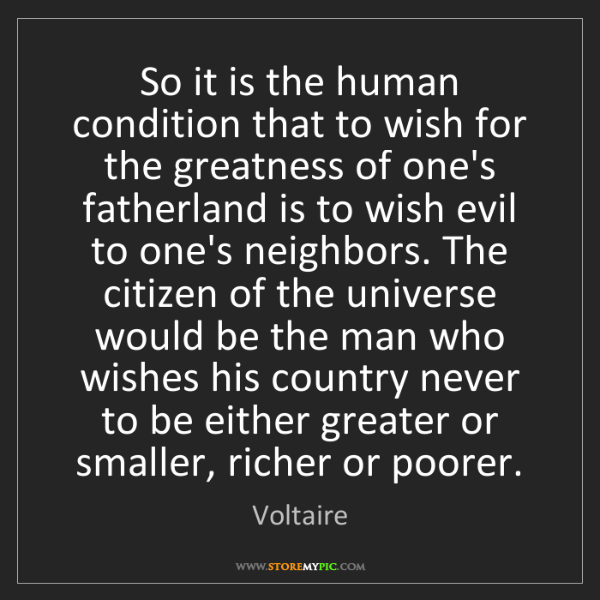 Voltaire: So it is the human condition that to wish for the greatness...