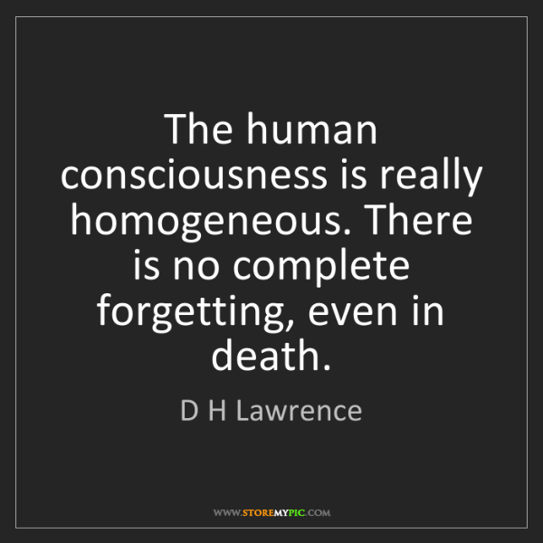 D H Lawrence: The human consciousness is really homogeneous. There...