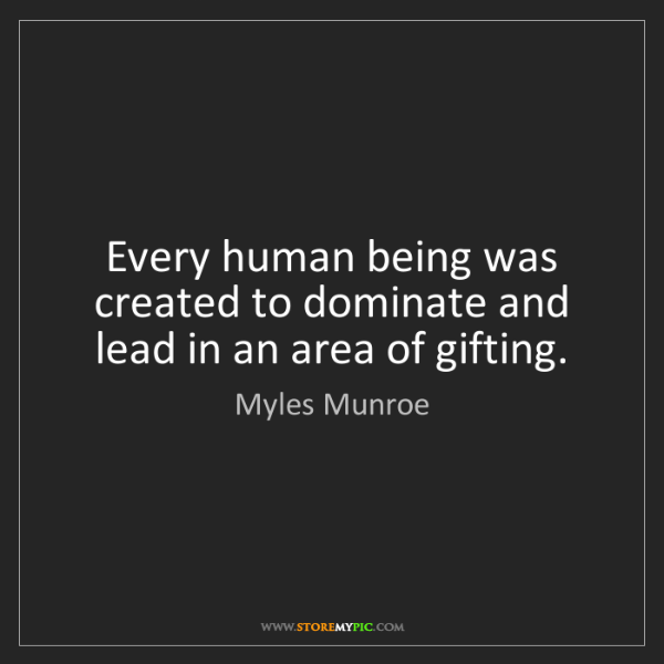Myles Munroe: Every human being was created to dominate and lead in...