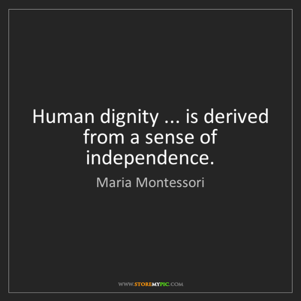 Maria Montessori: Human dignity ... is derived from a sense of independence.